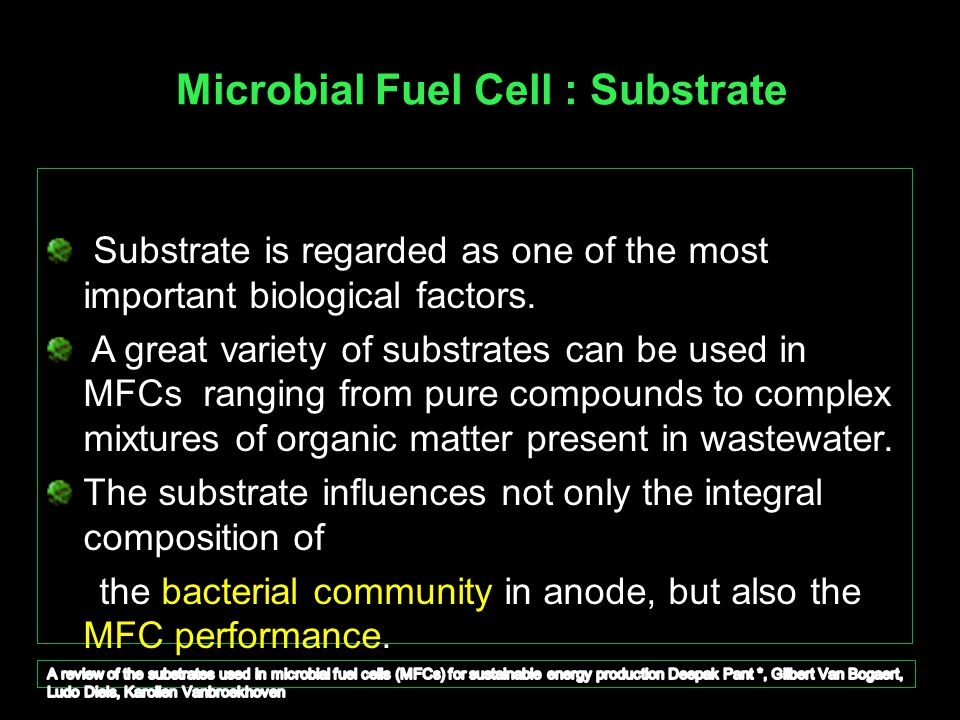 Microbial Fuel Cell : Substrate Substrate is regarded as one of the most important biological factors. A great variety of substrates can be used in MF