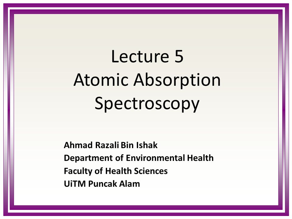 Lecture 5 Atomic Absorption Spectroscopy Ahmad Razali Bin Ishak Department of Environmental Health Faculty of Health Sciences UiTM Puncak Alam