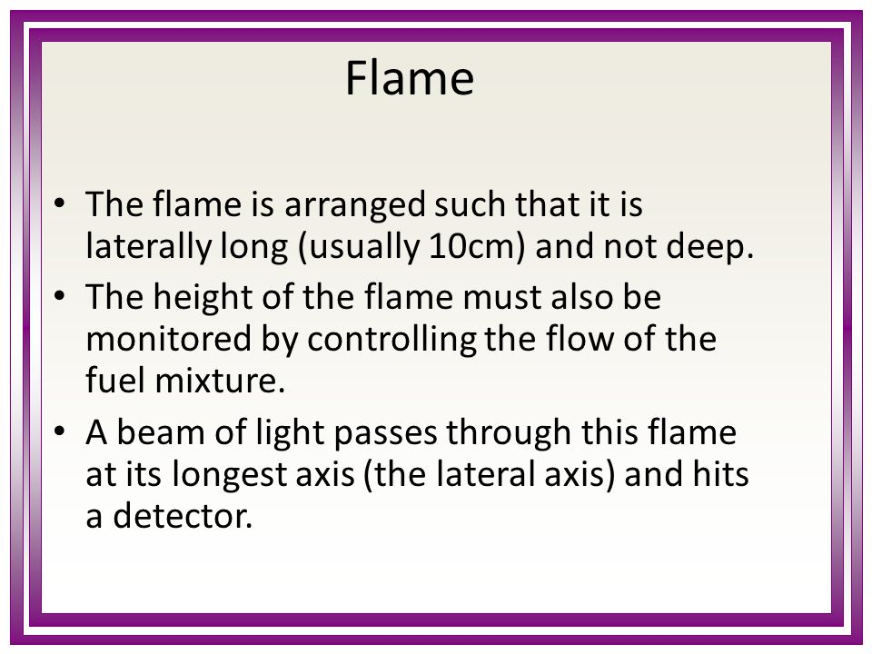 Flame The flame is arranged such that it is laterally long (usually 10cm) and not deep.
