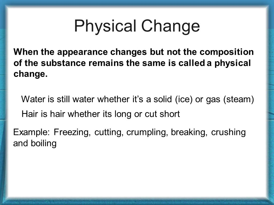 Physical Change When the appearance changes but not the composition of the substance remains the same is called a physical change.