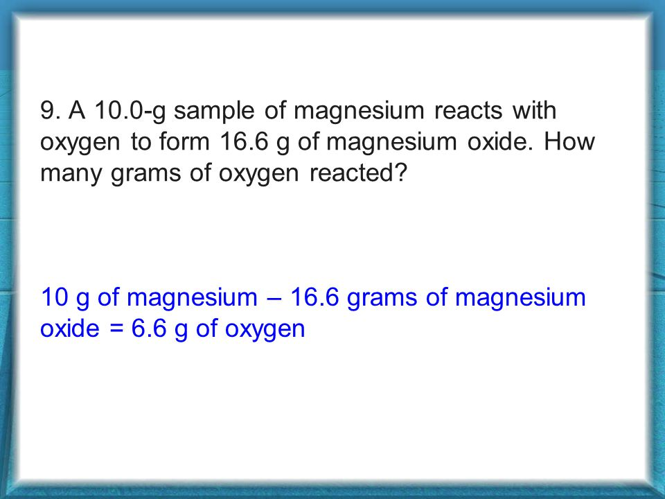 9. A 10.0-g sample of magnesium reacts with oxygen to form 16.6 g of magnesium oxide.