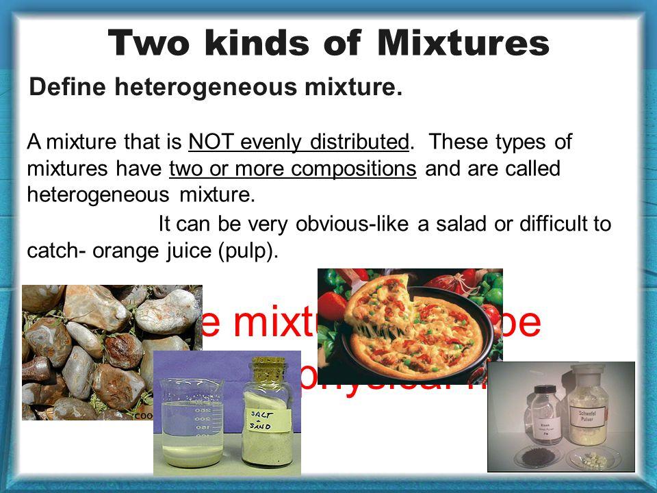 Define heterogeneous mixture. A mixture that is NOT evenly distributed.