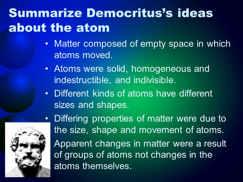 Summarize Democritus's ideas about the atom Matter composed of empty space in which atoms moved.