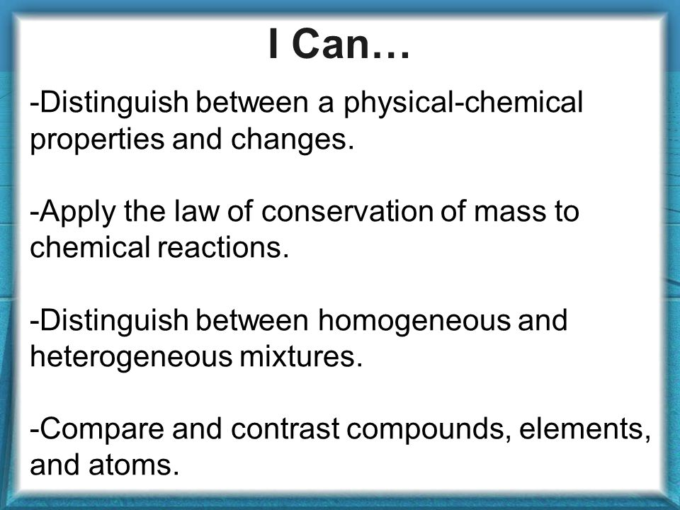 I Can… -Distinguish between a physical-chemical properties and changes.