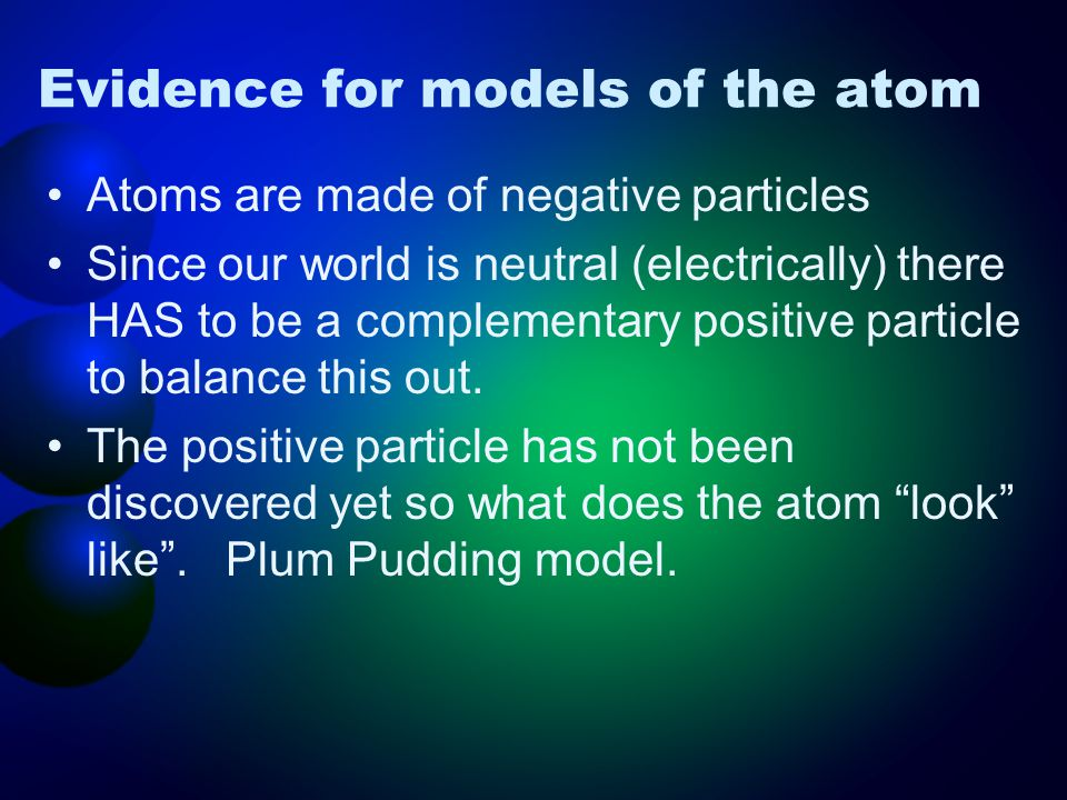 Evidence for models of the atom Atoms are made of negative particles Since our world is neutral (electrically) there HAS to be a complementary positive particle to balance this out.