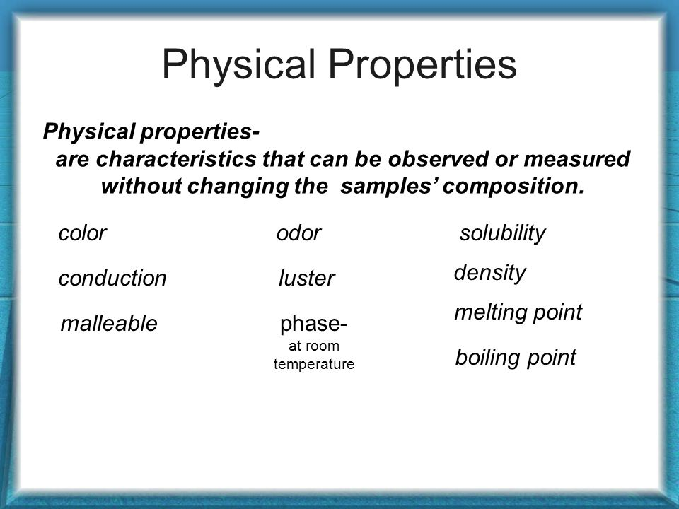 Physical Properties Physical properties- are characteristics that can be observed or measured without changing the samples' composition.