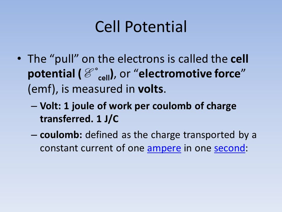 Cell Potential The pull on the electrons is called the cell potential ( E ° cell ), or electromotive force (emf), is measured in volts.