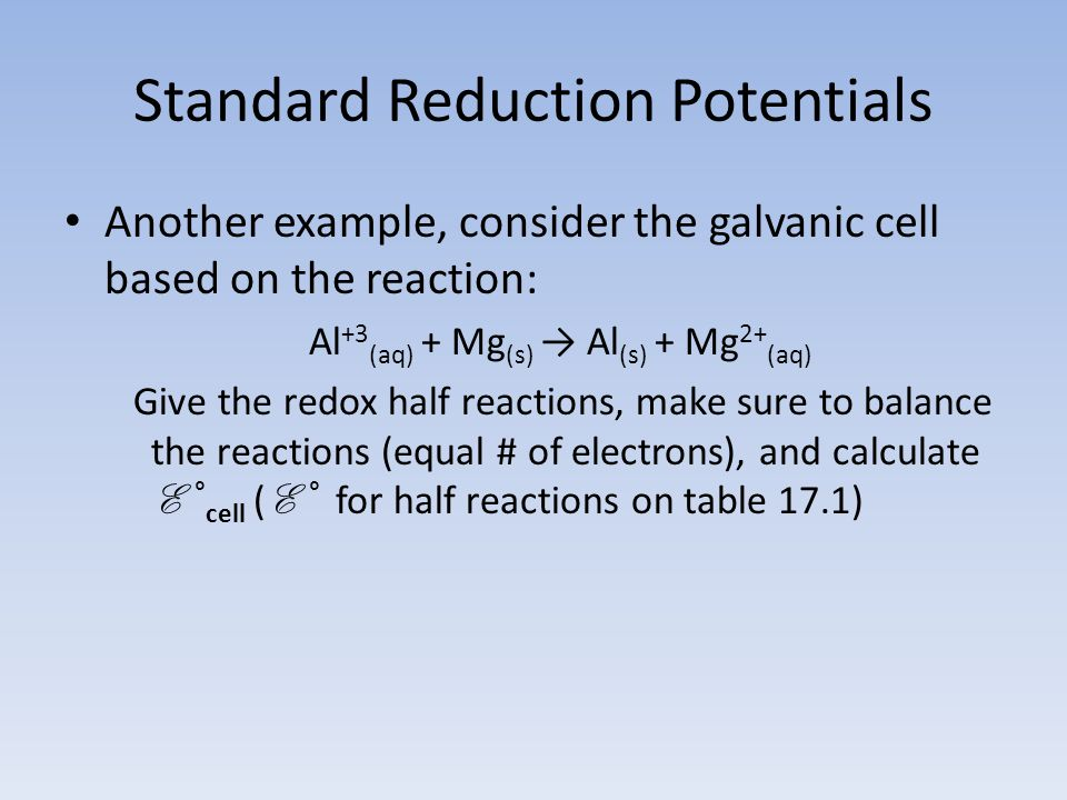 Standard Reduction Potentials Another example, consider the galvanic cell based on the reaction: Al +3 (aq) + Mg (s) → Al (s) + Mg 2+ (aq) Give the redox half reactions, make sure to balance the reactions (equal # of electrons), and calculate E ° cell ( E ° for half reactions on table 17.1)