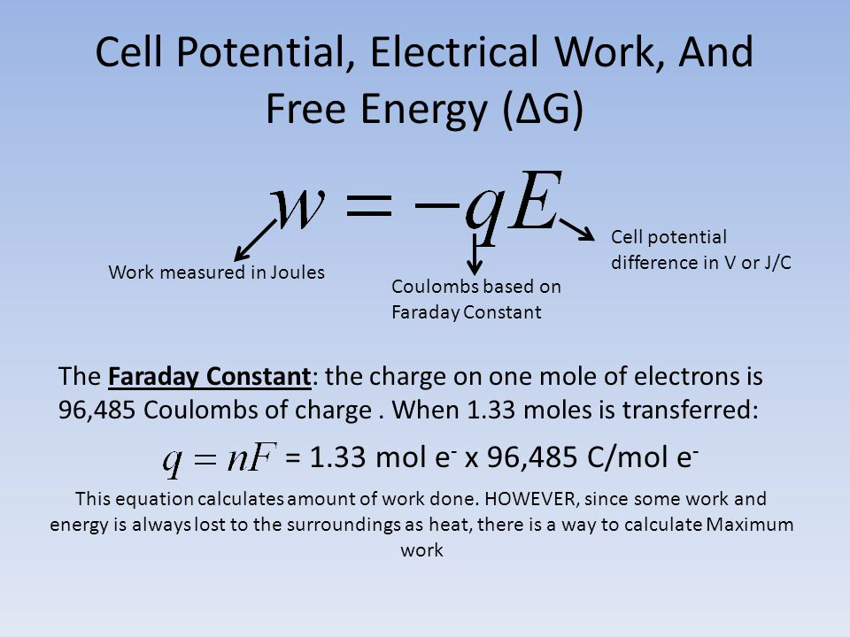 Cell Potential, Electrical Work, And Free Energy (∆G) Work measured in Joules Coulombs based on Faraday Constant Cell potential difference in V or J/C The Faraday Constant: the charge on one mole of electrons is 96,485 Coulombs of charge.