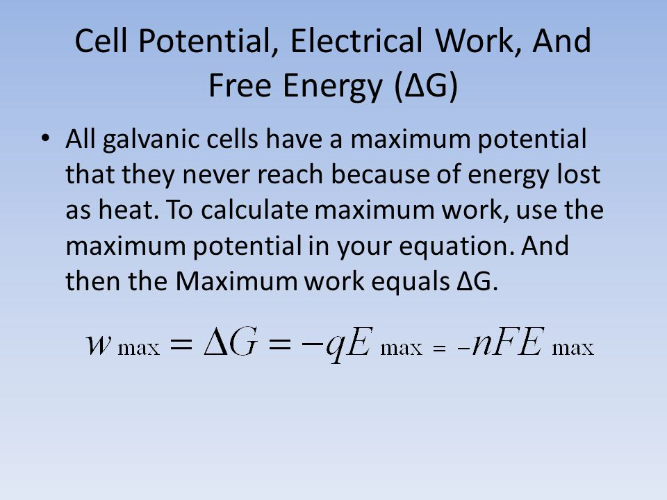 Cell Potential, Electrical Work, And Free Energy (∆G) All galvanic cells have a maximum potential that they never reach because of energy lost as heat.