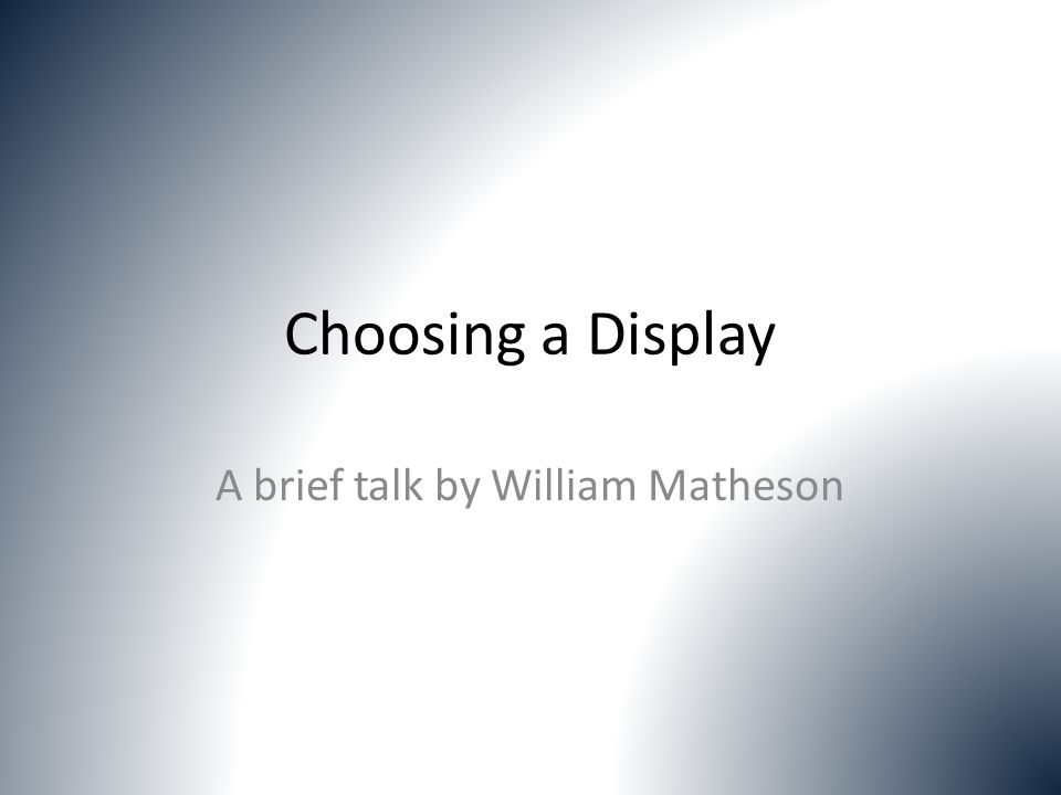 Choosing a Display A brief talk by William Matheson