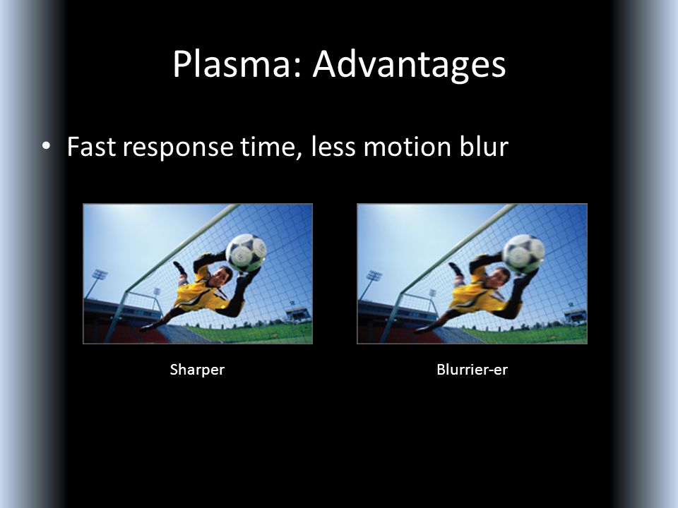 Plasma: Advantages Fast response time, less motion blur SharperBlurrier-er