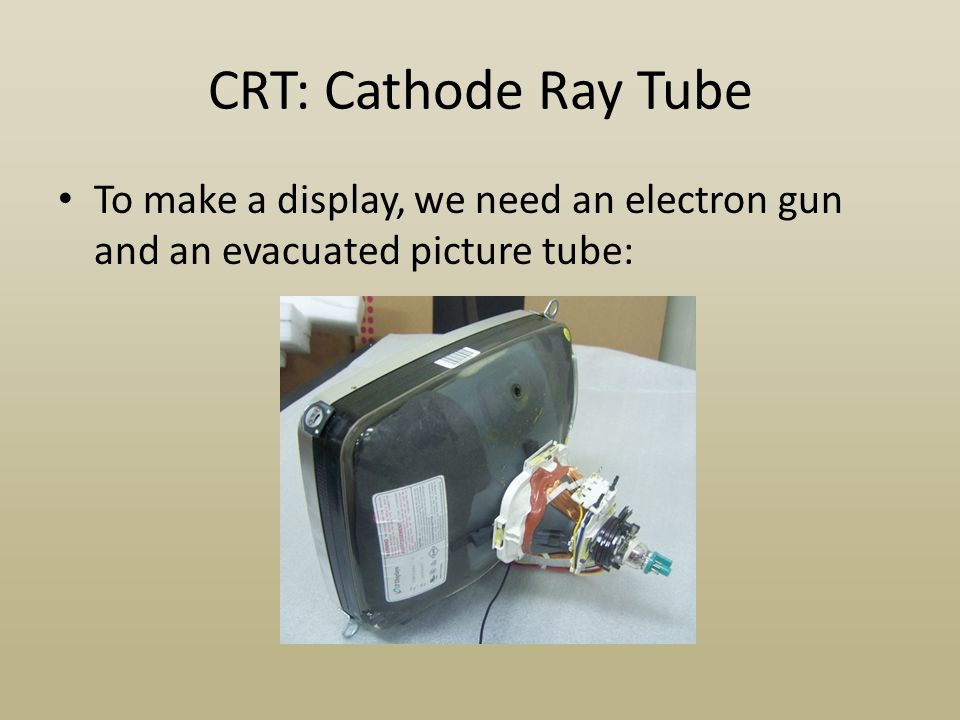 CRT: Cathode Ray Tube To make a display, we need an electron gun and an evacuated picture tube: