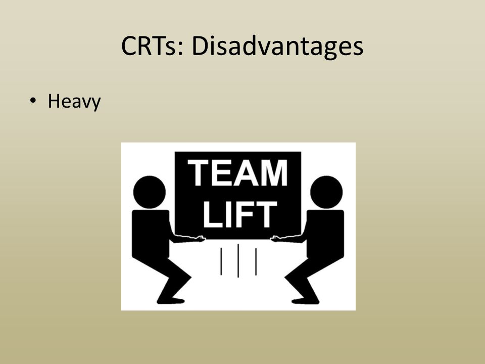 CRTs: Disadvantages Heavy