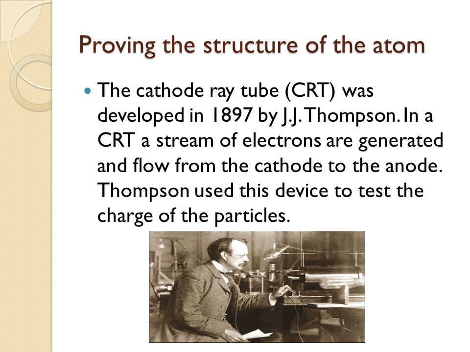 Proving the structure of the atom The cathode ray tube (CRT) was developed in 1897 by J.J.