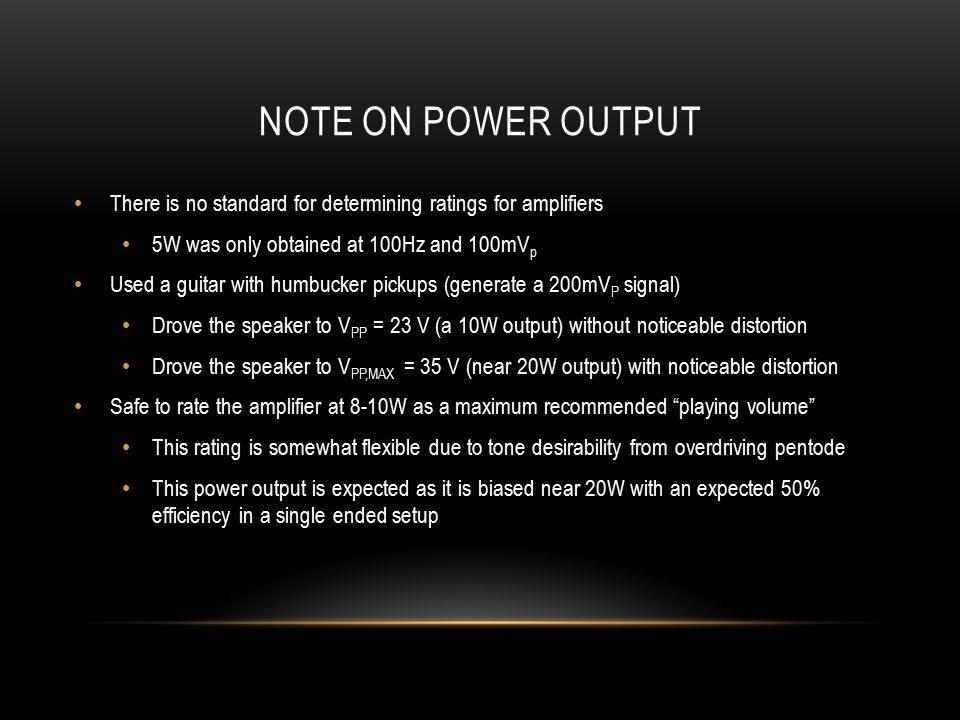 NOTE ON POWER OUTPUT There is no standard for determining ratings for amplifiers 5W was only obtained at 100Hz and 100mV p Used a guitar with humbucker pickups (generate a 200mV P signal) Drove the speaker to V PP = 23 V (a 10W output) without noticeable distortion Drove the speaker to V PP,MAX = 35 V (near 20W output) with noticeable distortion Safe to rate the amplifier at 8-10W as a maximum recommended playing volume This rating is somewhat flexible due to tone desirability from overdriving pentode This power output is expected as it is biased near 20W with an expected 50% efficiency in a single ended setup