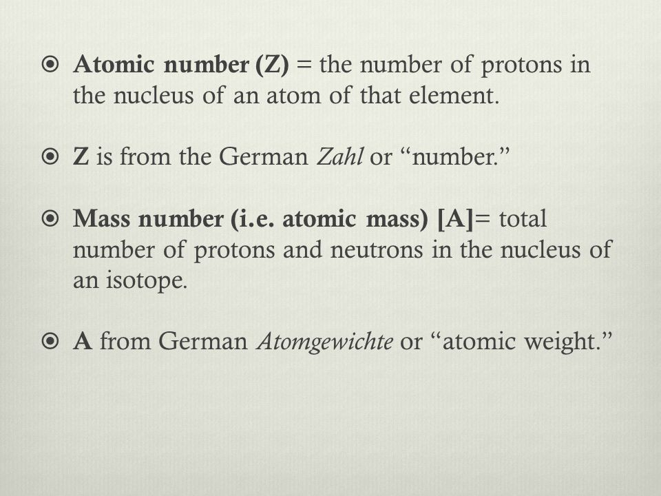" Atomic number (Z) = the number of protons in the nucleus of an atom of that element.  Z is from the German Zahl or ""number.""  Mass number (i.e. at"