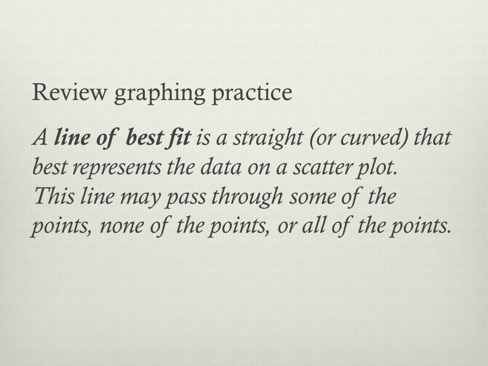 Review graphing practice A line of best fit is a straight (or curved) that best represents the data on a scatter plot. This line may pass through some