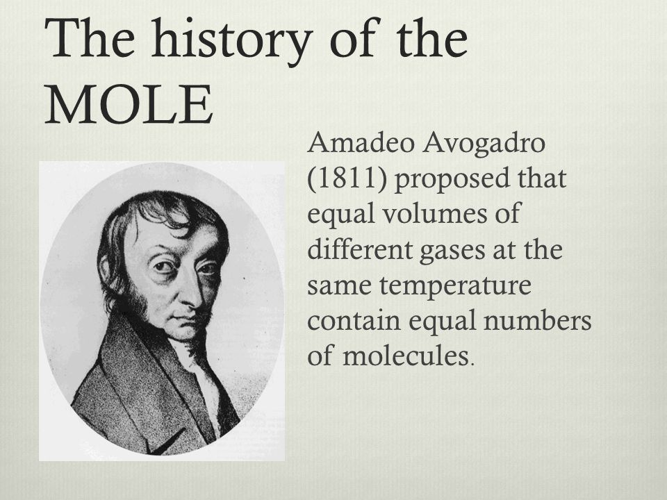 The history of the MOLE Amadeo Avogadro (1811) proposed that equal volumes of different gases at the same temperature contain equal numbers of molecul
