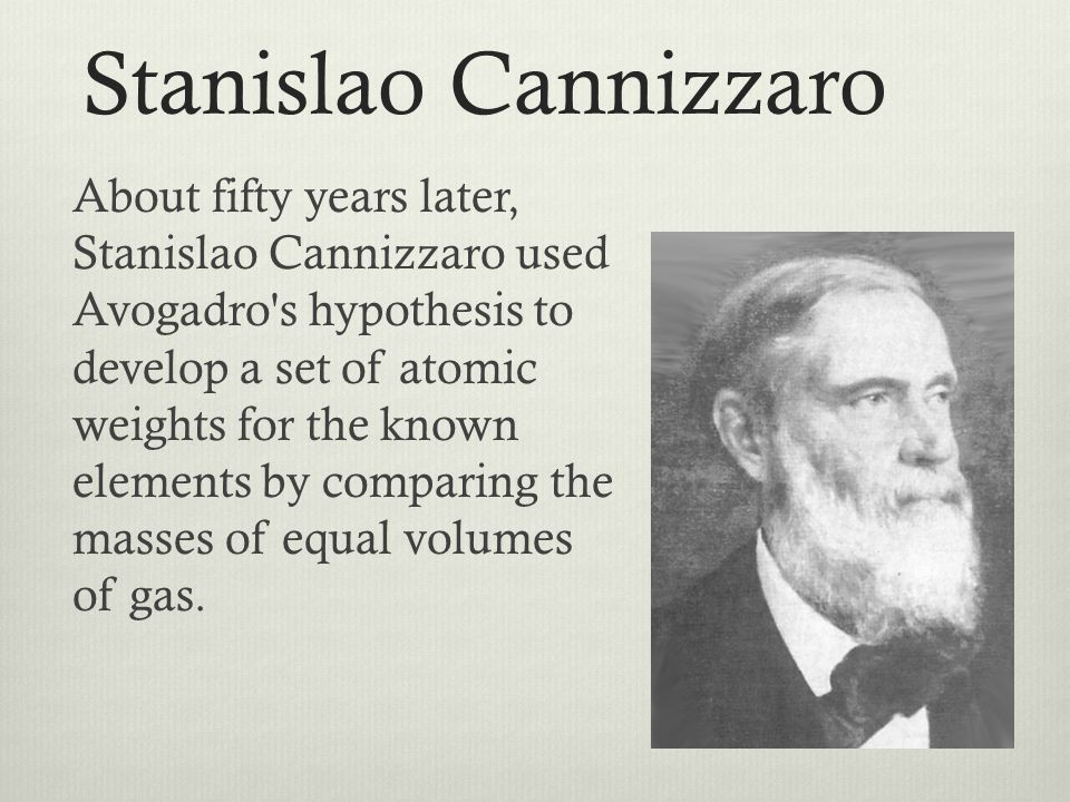 Stanislao Cannizzaro About fifty years later, Stanislao Cannizzaro used Avogadro's hypothesis to develop a set of atomic weights for the known element