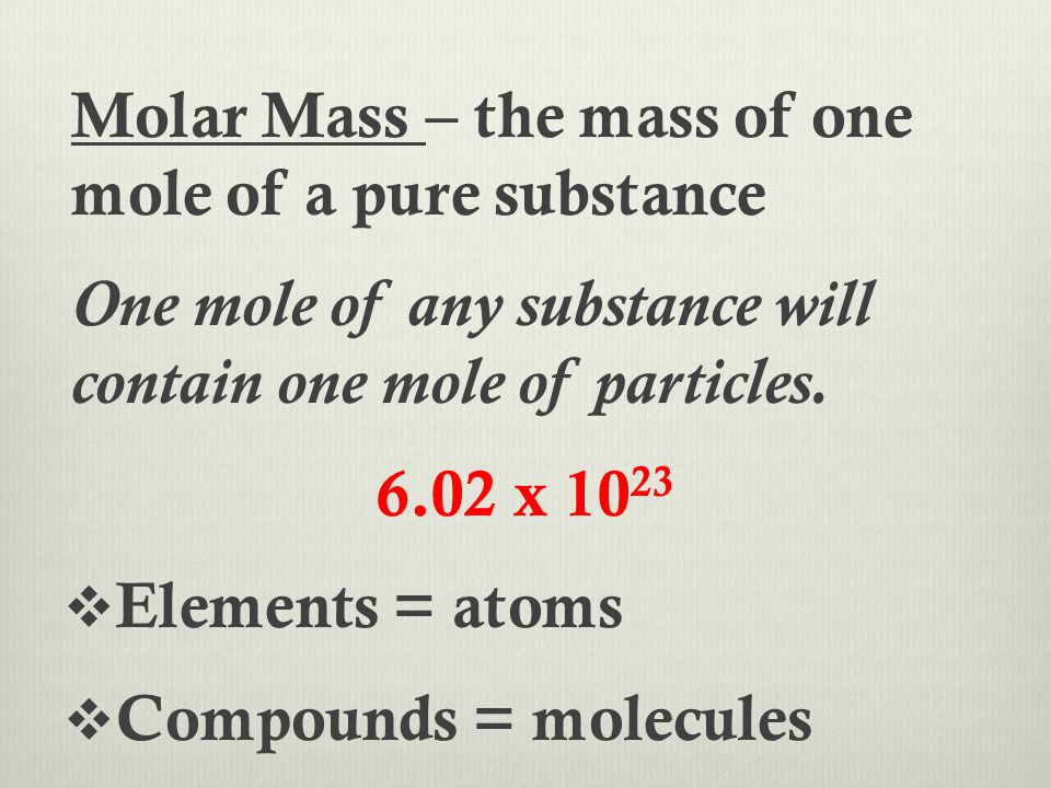 Molar Mass – the mass of one mole of a pure substance One mole of any substance will contain one mole of particles. 6.02 x 10 23  Elements = atoms 