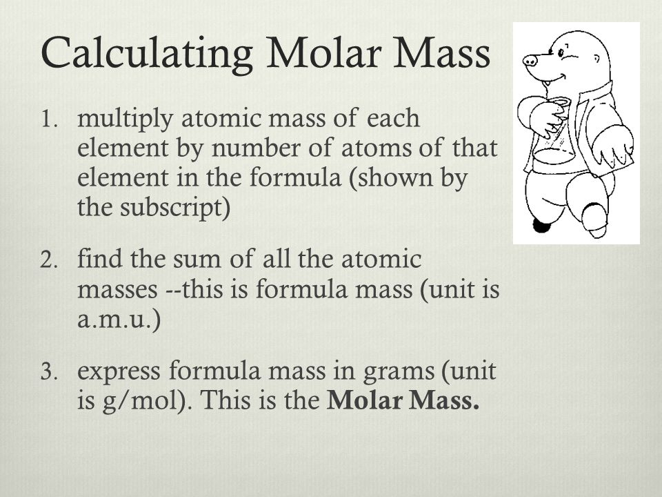Calculating Molar Mass 1. multiply atomic mass of each element by number of atoms of that element in the formula (shown by the subscript) 2. find the