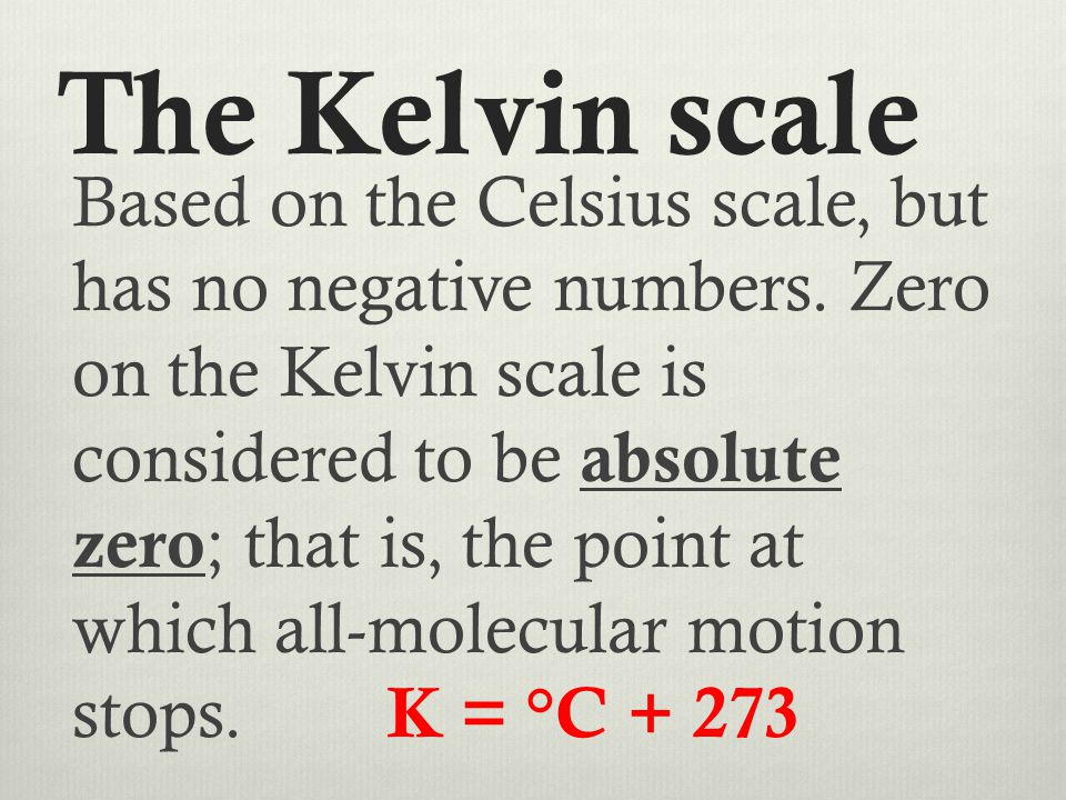 The Kelvin scale Based on the Celsius scale, but has no negative numbers. Zero on the Kelvin scale is considered to be absolute zero ; that is, the po
