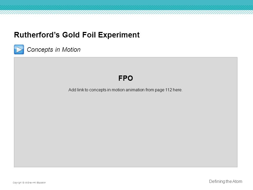 Rutherford's Gold Foil Experiment Concepts in Motion FPO Add link to concepts in motion animation from page 112 here.