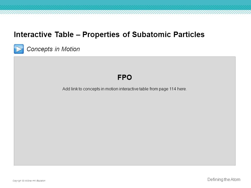 Interactive Table – Properties of Subatomic Particles Concepts in Motion FPO Add link to concepts in motion interactive table from page 114 here.