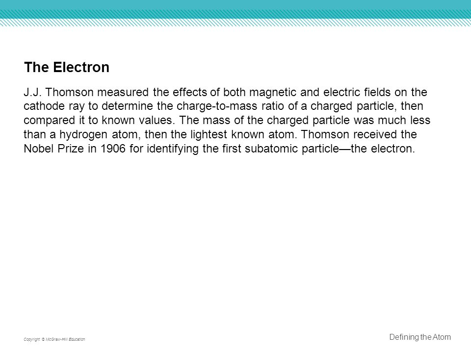The Electron J.J. Thomson measured the effects of both magnetic and electric fields on the cathode ray to determine the charge-to-mass ratio of a char