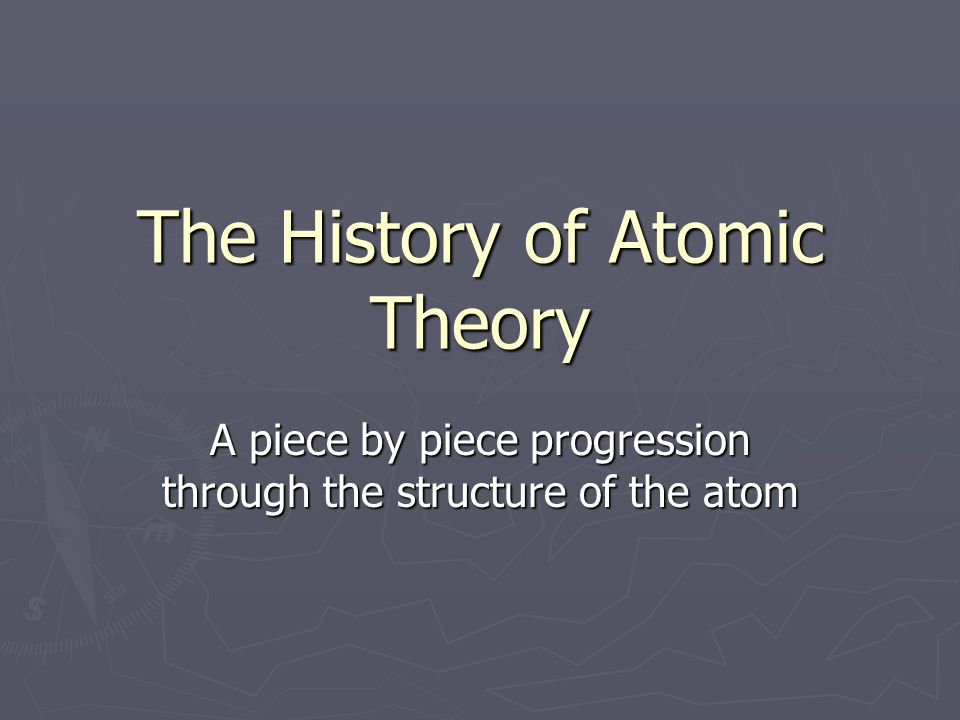 The History of Atomic Theory A piece by piece progression through the structure of the atom