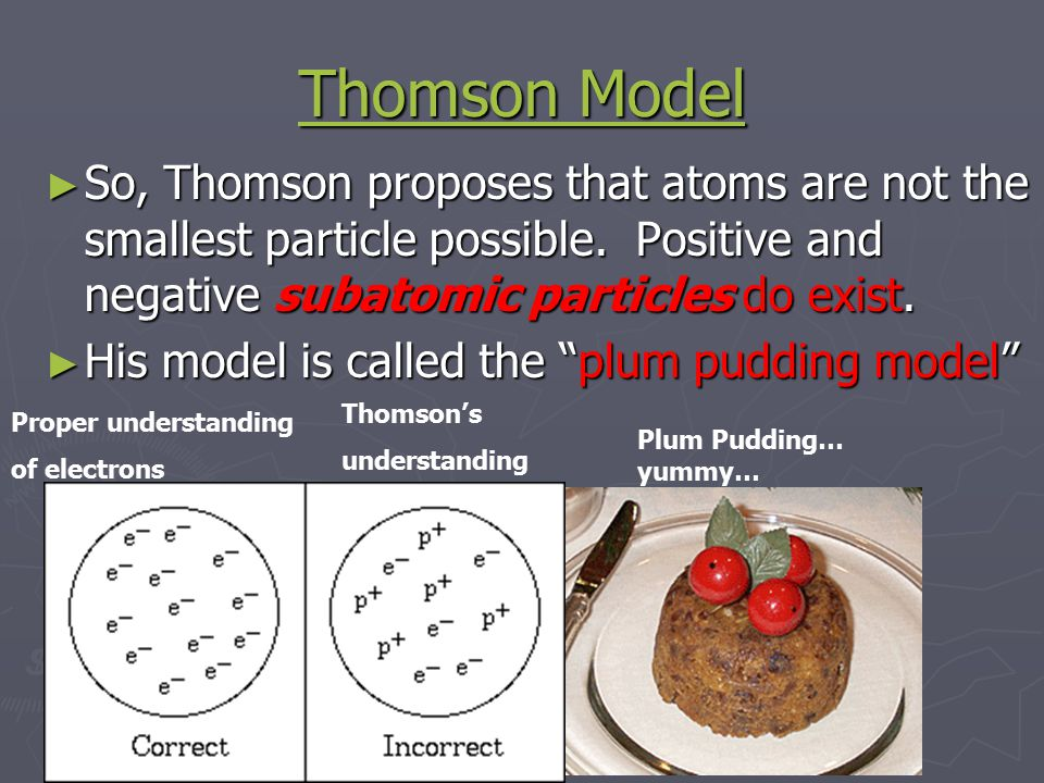 Thomson Model Thomson Model ► So, Thomson proposes that atoms are not the smallest particle possible.
