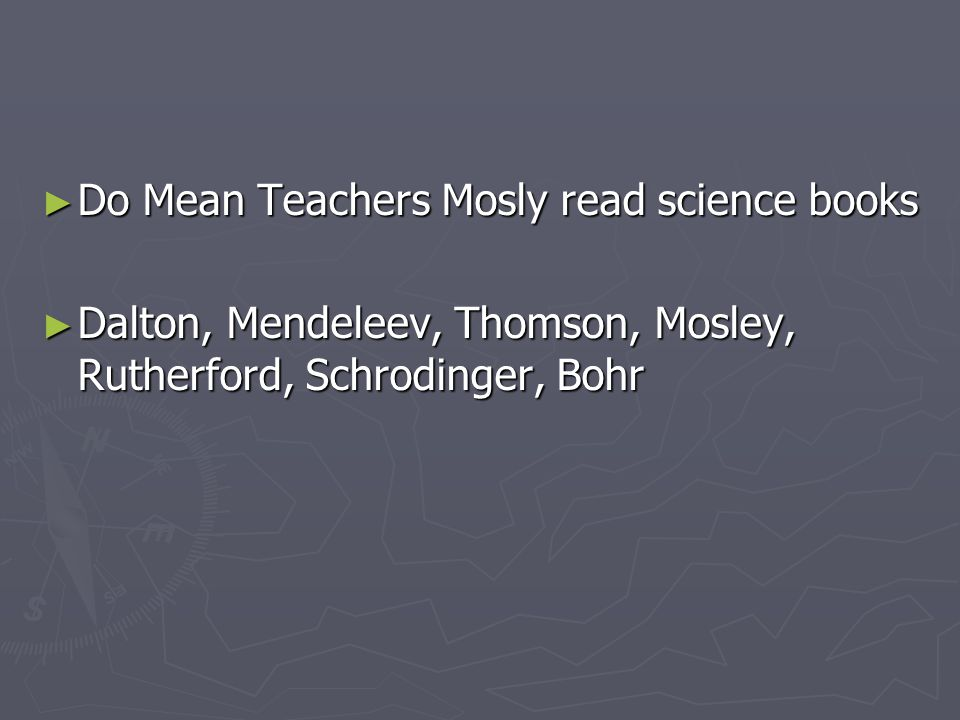 ► Do Mean Teachers Mosly read science books ► Dalton, Mendeleev, Thomson, Mosley, Rutherford, Schrodinger, Bohr