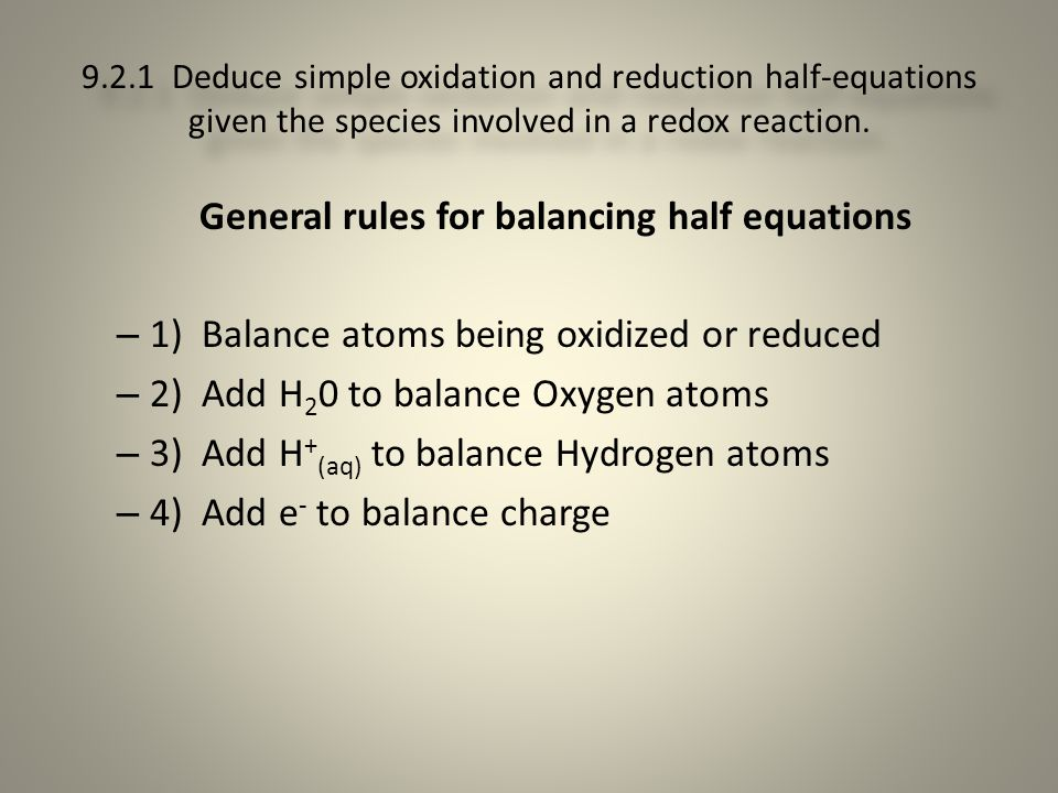 9.2.1 Deduce simple oxidation and reduction half-equations given the species involved in a redox reaction. General rules for balancing half equations
