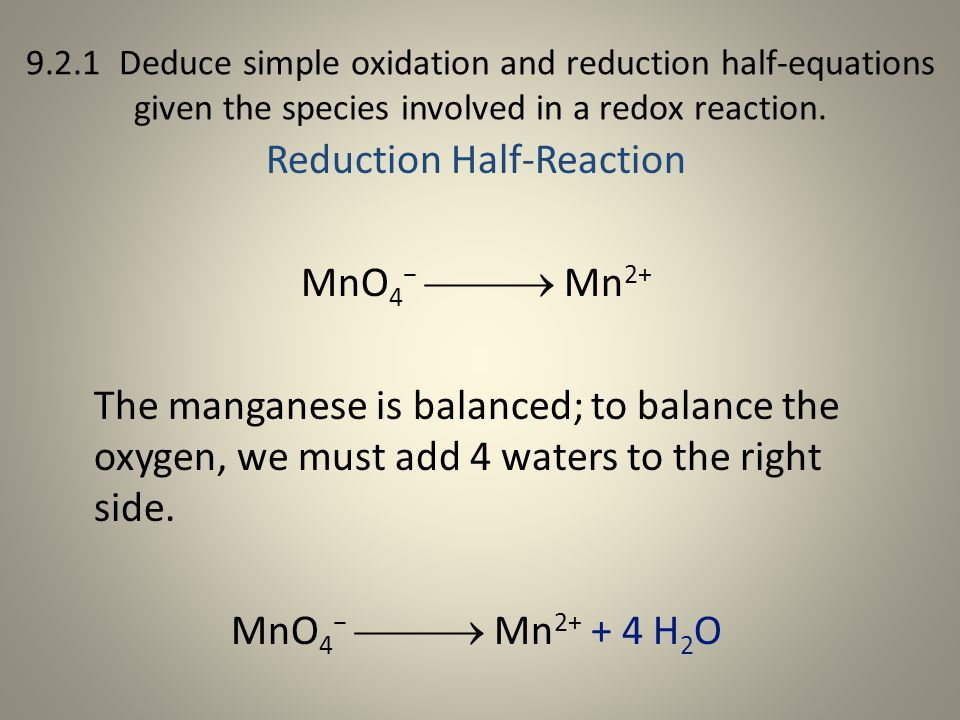 9.2.1 Deduce simple oxidation and reduction half-equations given the species involved in a redox reaction. Reduction Half-Reaction MnO 4 −  Mn 2+ T