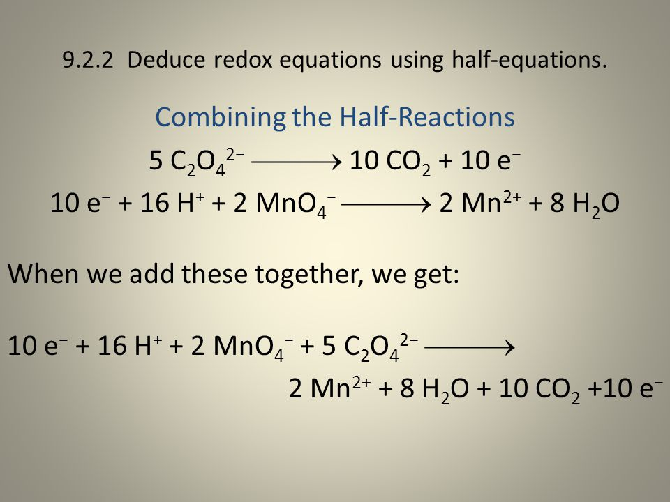 9.2.2 Deduce redox equations using half-equations. Combining the Half-Reactions 5 C 2 O 4 2−  10 CO 2 + 10 e − 10 e − + 16 H + + 2 MnO 4 −  2 Mn