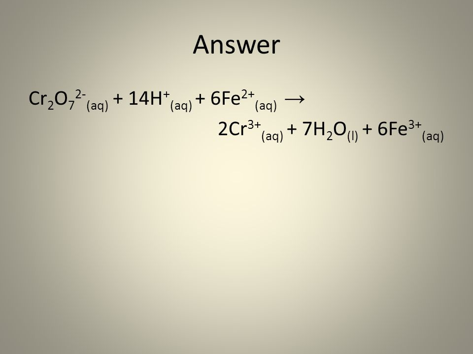 Answer Cr 2 O 7 2- (aq) + 14H + (aq) + 6Fe 2+ (aq) → 2Cr 3+ (aq) + 7H 2 O (l) + 6Fe 3+ (aq)