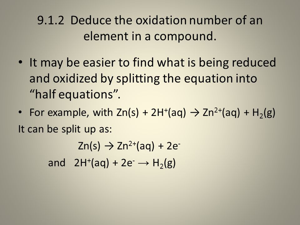 9.1.2 Deduce the oxidation number of an element in a compound. It may be easier to find what is being reduced and oxidized by splitting the equation i