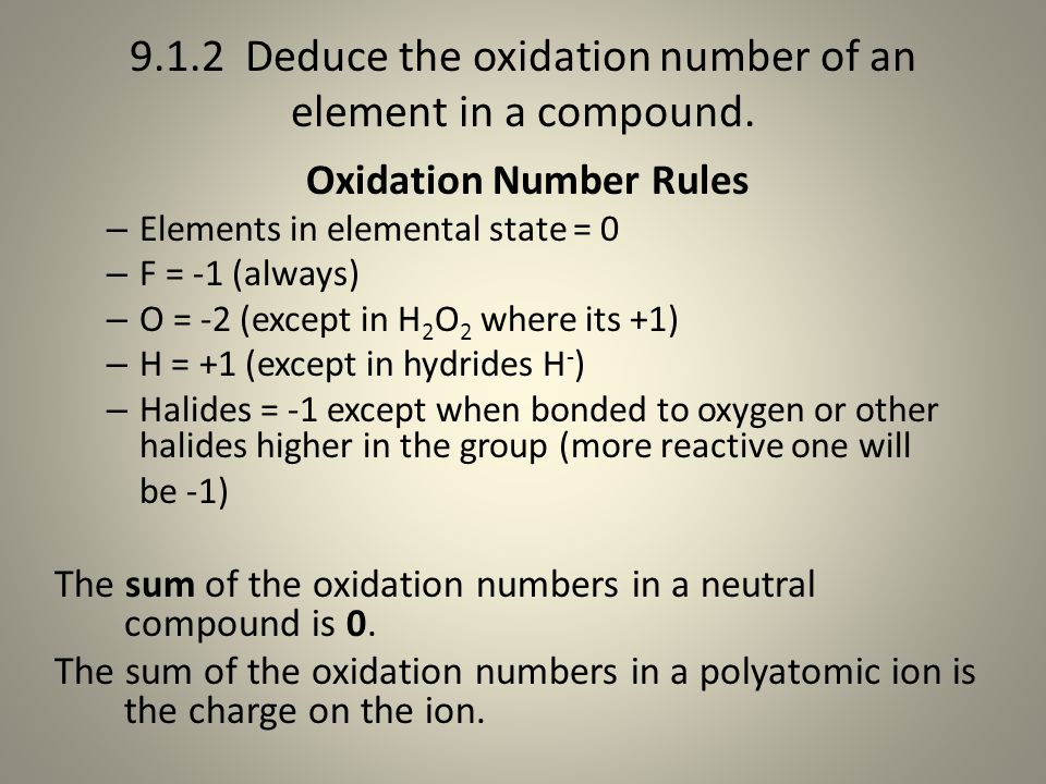 9.1.2 Deduce the oxidation number of an element in a compound. Oxidation Number Rules – Elements in elemental state = 0 – F = -1 (always) – O = -2 (ex