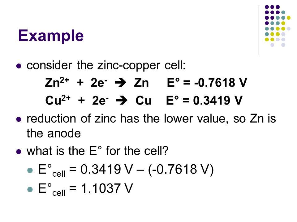 Example consider the zinc-copper cell: Zn 2+ + 2e -  Zn E° = -0.7618 V Cu 2+ + 2e -  Cu E° = 0.3419 V reduction of zinc has the lower value, so Zn i