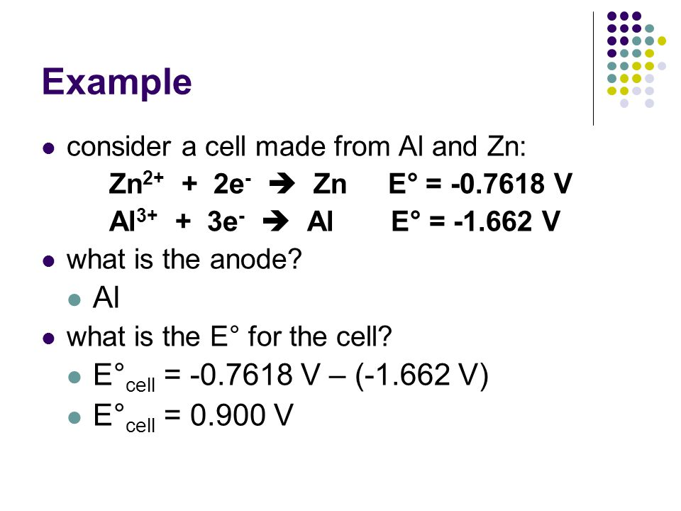 Example consider a cell made from Al and Zn: Zn 2+ + 2e -  Zn E° = -0.7618 V Al 3+ + 3e -  Al E° = -1.662 V what is the anode? Al what is the E° for