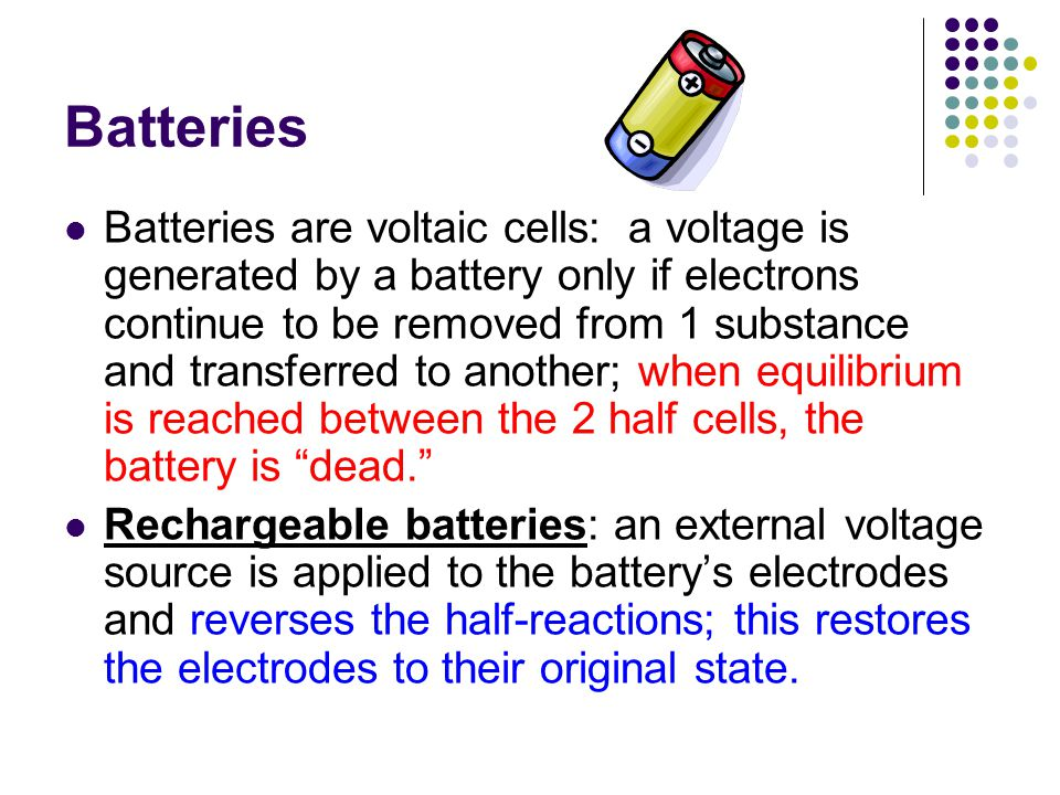 Batteries Batteries are voltaic cells: a voltage is generated by a battery only if electrons continue to be removed from 1 substance and transferred t