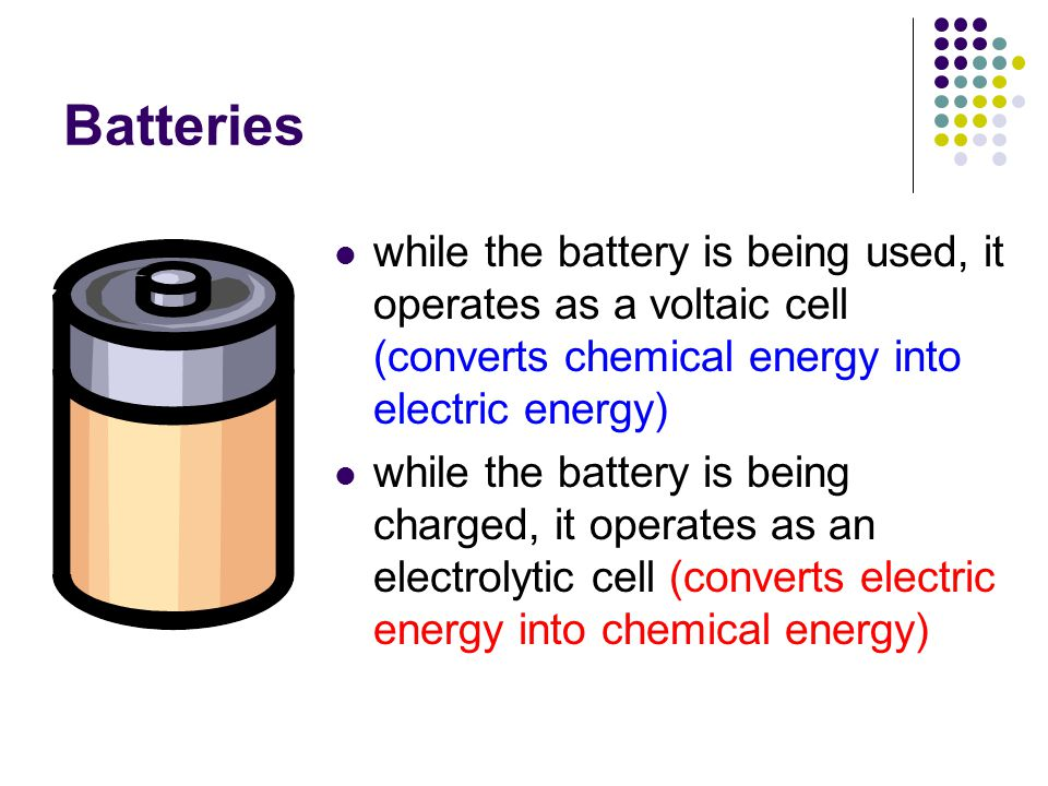 Batteries while the battery is being used, it operates as a voltaic cell (converts chemical energy into electric energy) while the battery is being ch