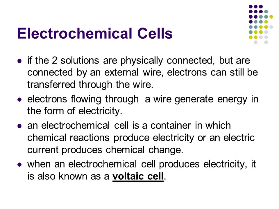 Electrochemical Cells in the copper-zinc cell, the Cu and Zn electrodes (strips of each metal) are immersed in sulfate solutions of their respective ions (CuSO 4 and ZnSO 4 ) the solutions are separated by a porous barrier (prevents solutions from mixing, but allows ions to pass through), or a salt bridge (any medium through which ions can pass slowly).