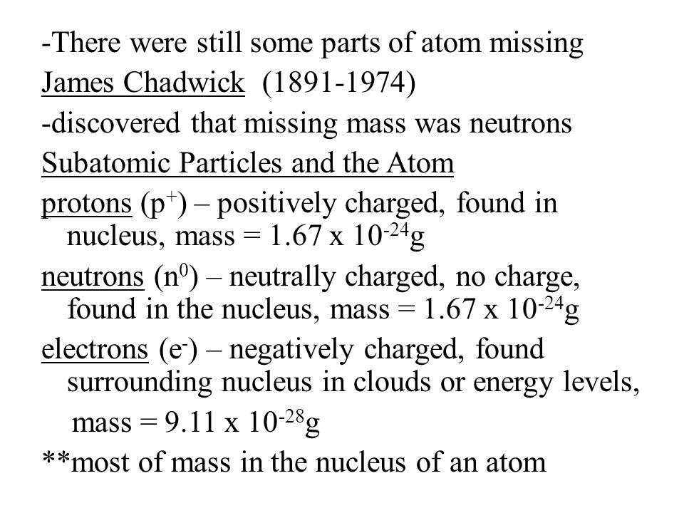 -There were still some parts of atom missing James Chadwick (1891-1974) -discovered that missing mass was neutrons Subatomic Particles and the Atom protons (p + ) – positively charged, found in nucleus, mass = 1.67 x 10 -24 g neutrons (n 0 ) – neutrally charged, no charge, found in the nucleus, mass = 1.67 x 10 -24 g electrons (e - ) – negatively charged, found surrounding nucleus in clouds or energy levels, mass = 9.11 x 10 -28 g **most of mass in the nucleus of an atom