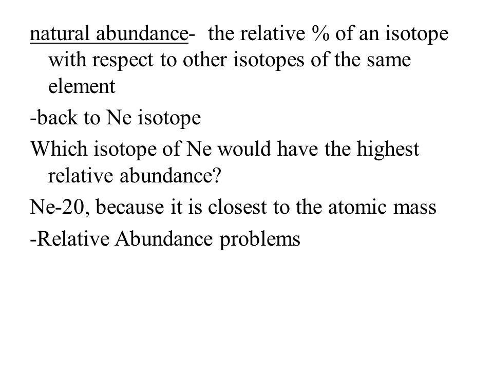 natural abundance- the relative % of an isotope with respect to other isotopes of the same element -back to Ne isotope Which isotope of Ne would have the highest relative abundance.