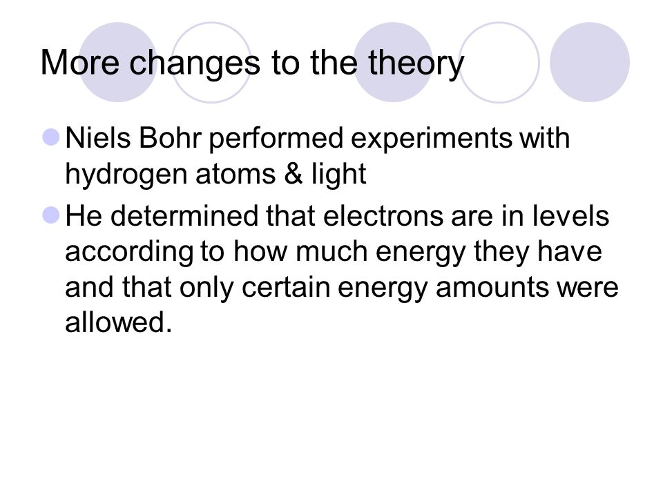 More changes to the theory Niels Bohr performed experiments with hydrogen atoms & light He determined that electrons are in levels according to how much energy they have and that only certain energy amounts were allowed.