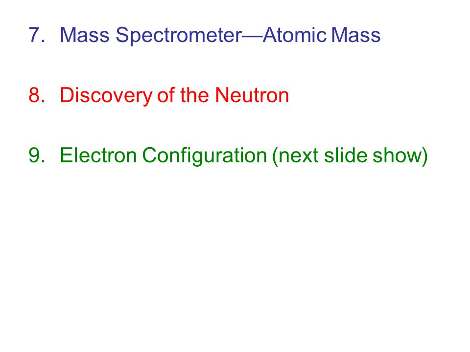 7.Mass Spectrometer—Atomic Mass 8.Discovery of the Neutron 9.Electron Configuration (next slide show)