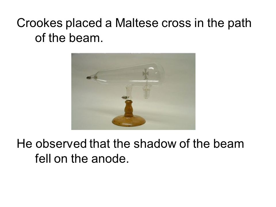 Crookes placed a Maltese cross in the path of the beam. He observed that the shadow of the beam fell on the anode.
