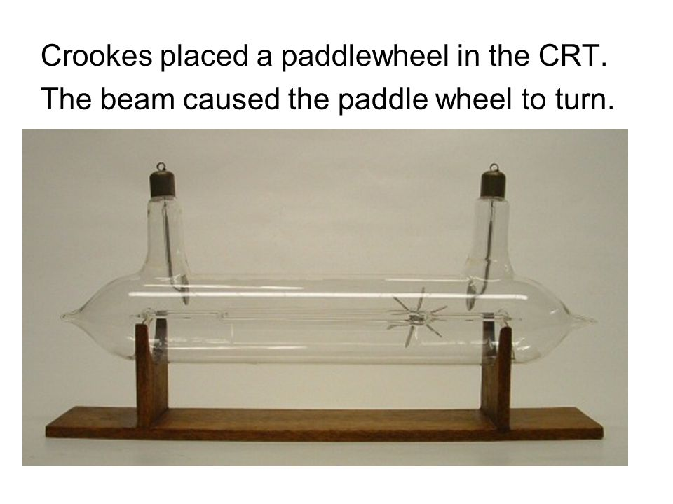 Crookes placed a paddlewheel in the CRT. The beam caused the paddle wheel to turn.